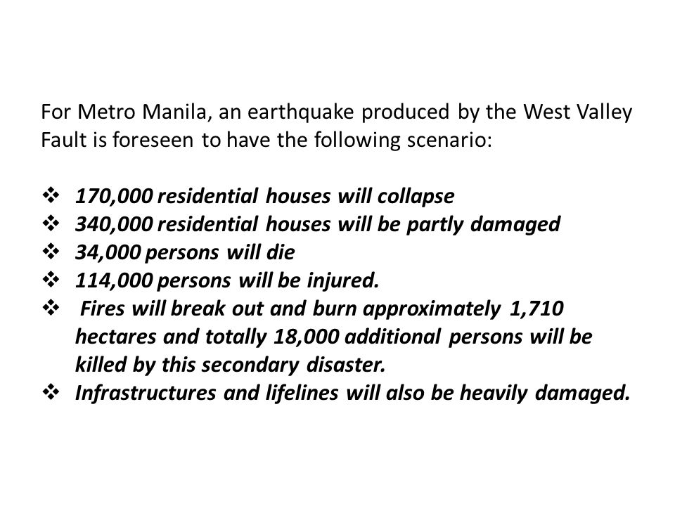 For Metro Manila, an earthquake produced by the West Valley Fault is foreseen to have the following scenario: