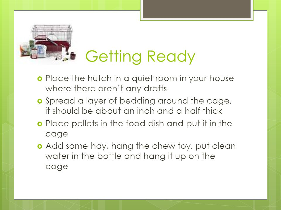 Getting Ready Place the hutch in a quiet room in your house where there aren't any drafts.