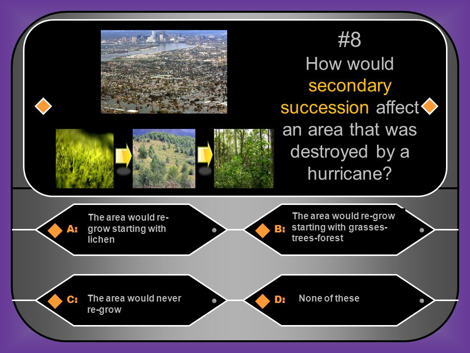 #8 How would secondary succession affect an area that was destroyed by a hurricane The area would re-grow starting with lichen.