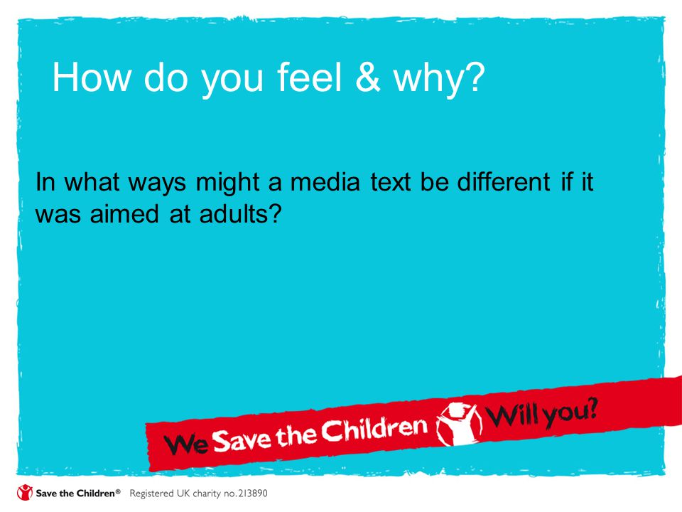 How do you feel & why In what ways might a media text be different if it was aimed at adults