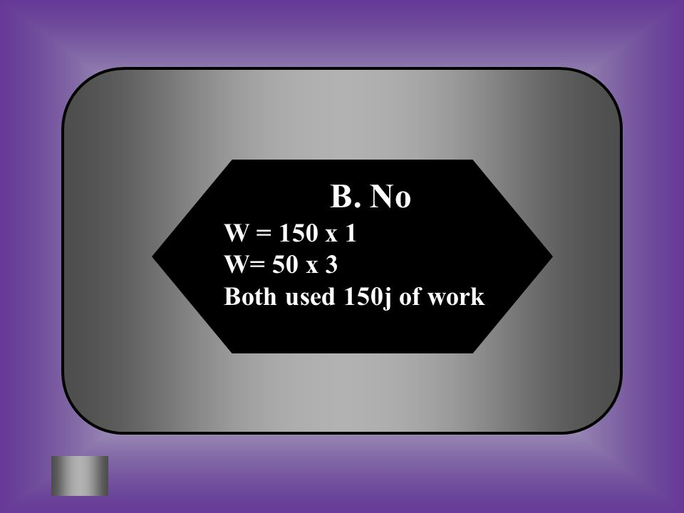 B. No W = 150 x 1 W= 50 x 3 Both used 150j of work