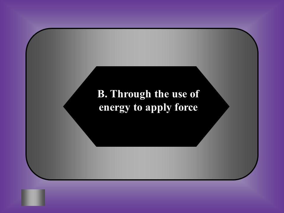 B. Through the use of energy to apply force