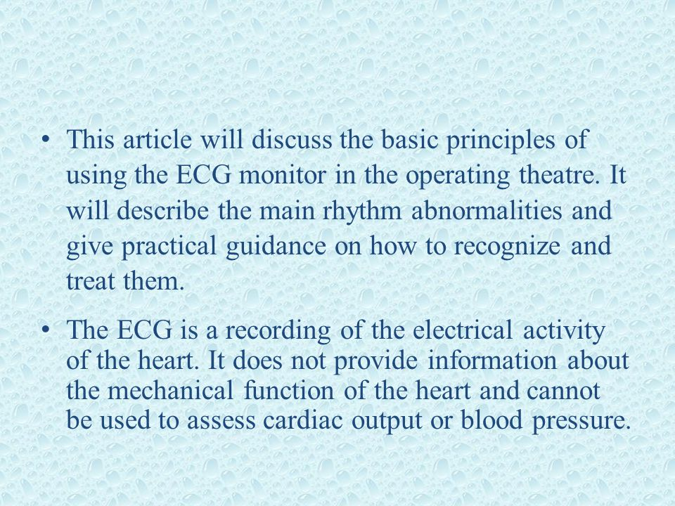 This article will discuss the basic principles of using the ECG monitor in the operating theatre. It will describe the main rhythm abnormalities and give practical guidance on how to recognize and treat them.