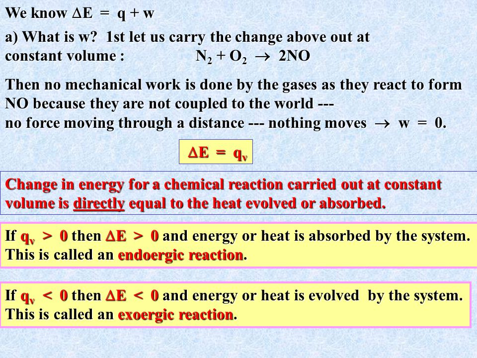 We know E = q + w a) What is w 1st let us carry the change above out at. constant volume : N2 + O2  2NO.