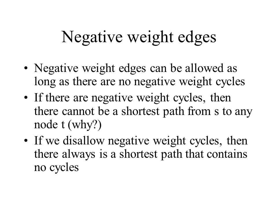 Negative weight edges Negative weight edges can be allowed as long as there are no negative weight cycles.