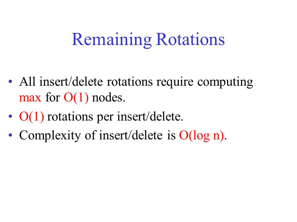 Remaining Rotations All insert/delete rotations require computing max for O(1) nodes. O(1) rotations per insert/delete.
