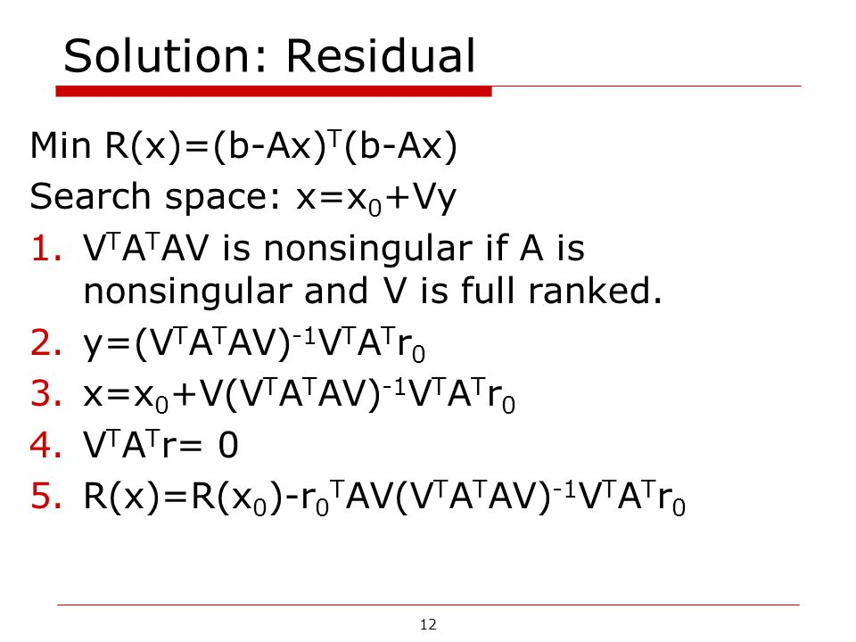 Solution: Residual Min R(x)=(b-Ax)T(b-Ax) Search space: x=x0+Vy