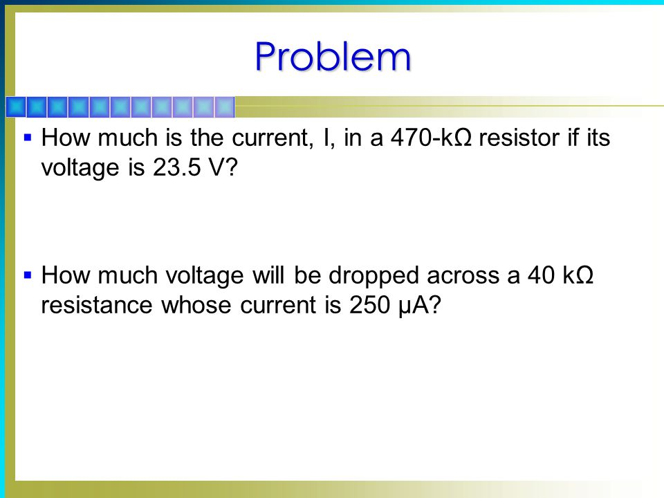 Problem How much is the current, I, in a 470-kΩ resistor if its voltage is 23.5 V