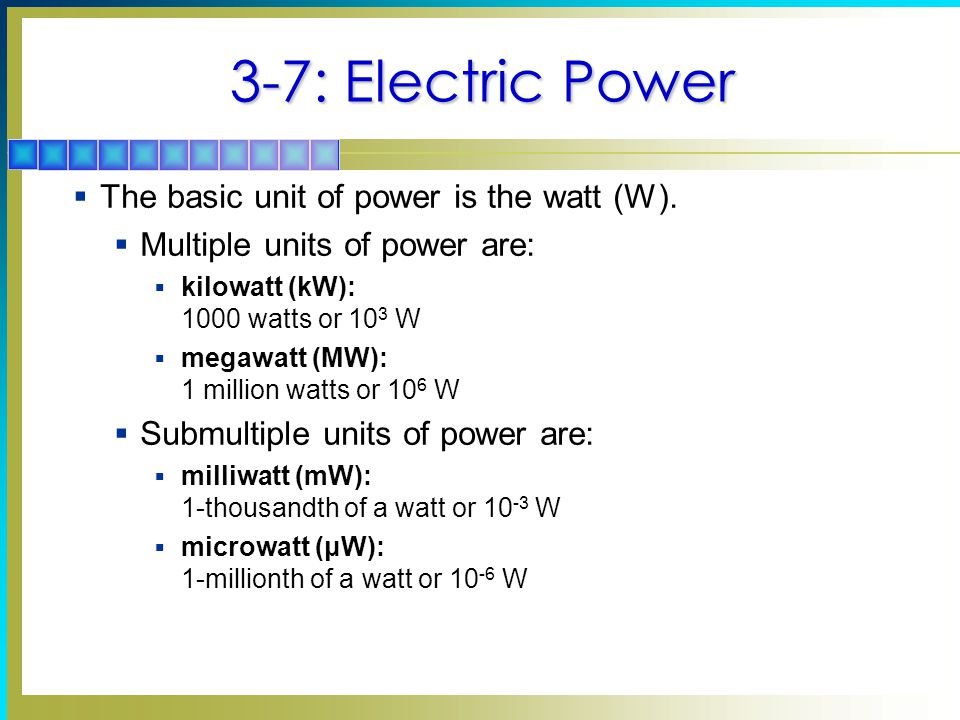 3-7: Electric Power The basic unit of power is the watt (W).