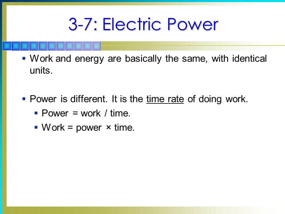 3-7: Electric Power Work and energy are basically the same, with identical units. Power is different. It is the time rate of doing work.