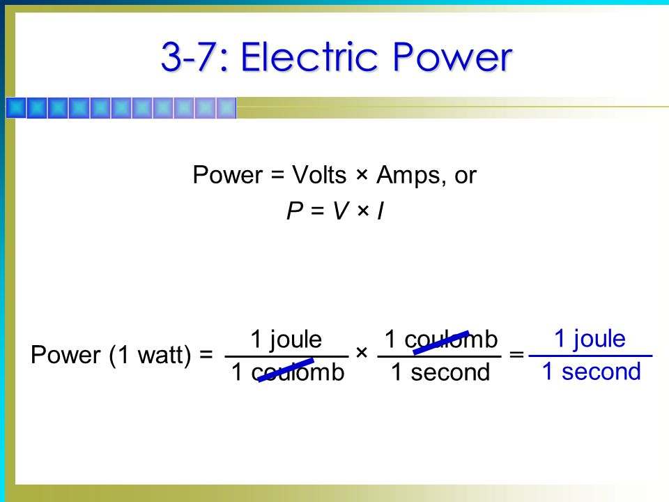 3-7: Electric Power Power = Volts × Amps, or P = V × I