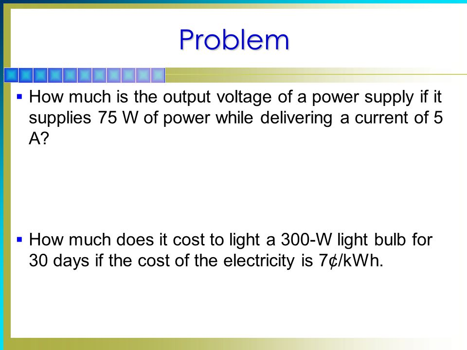 Problem How much is the output voltage of a power supply if it supplies 75 W of power while delivering a current of 5 A