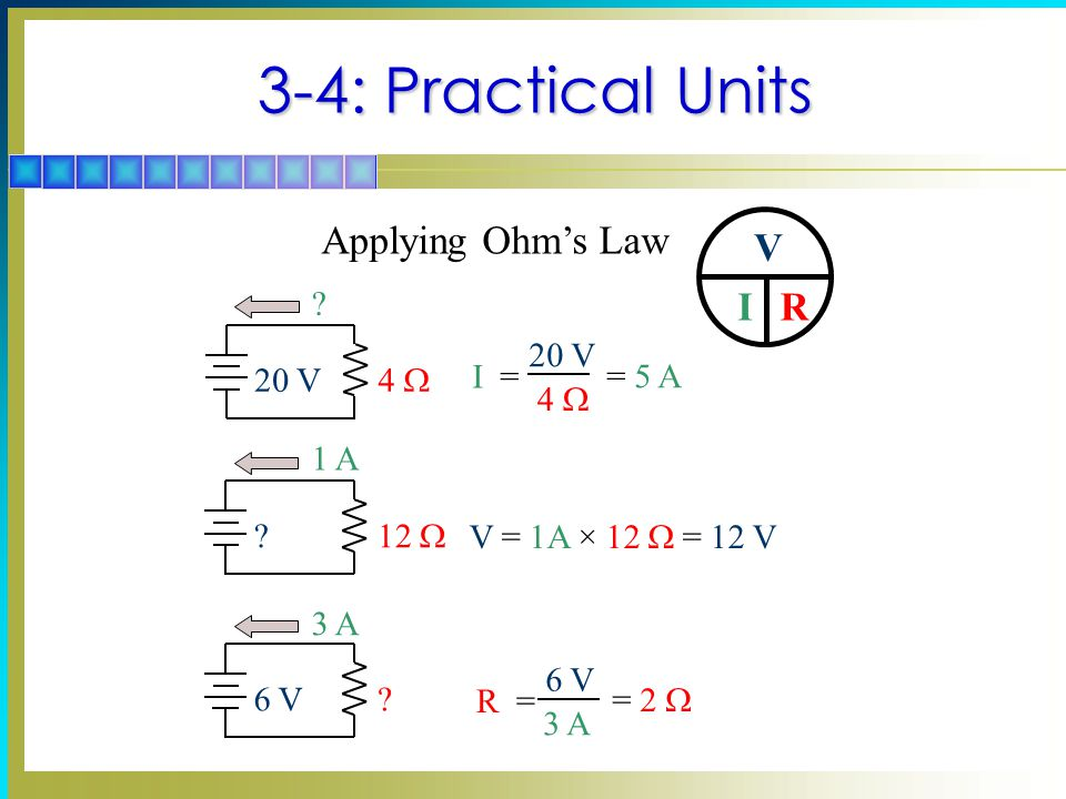 3-4: Practical Units Applying Ohm's Law V I R 20 V 4 W I = = 5 A 1 A