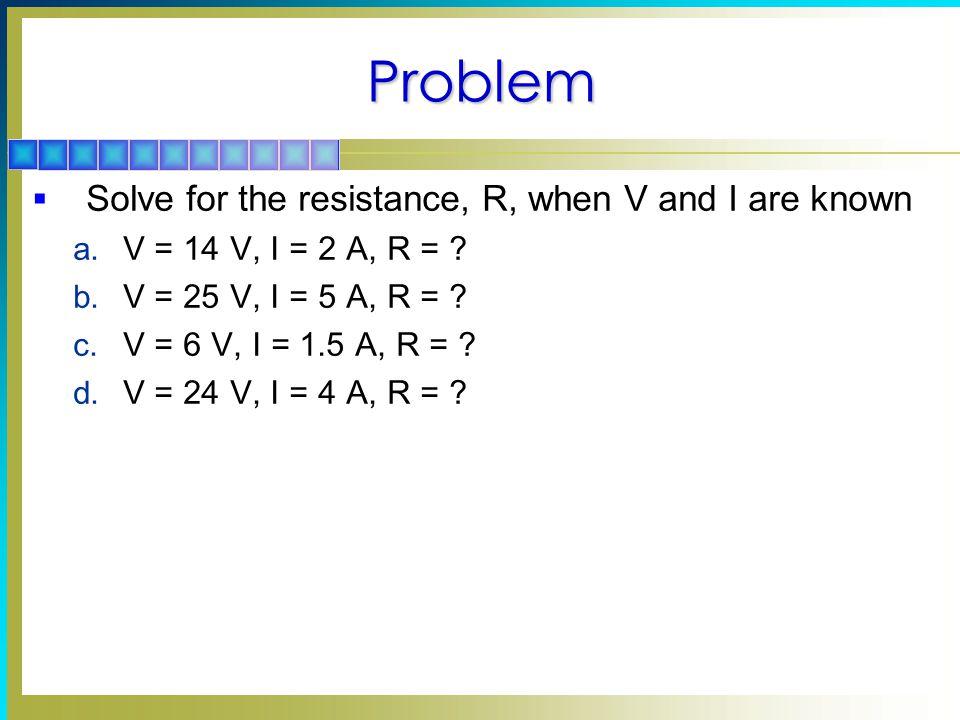 Problem Solve for the resistance, R, when V and I are known