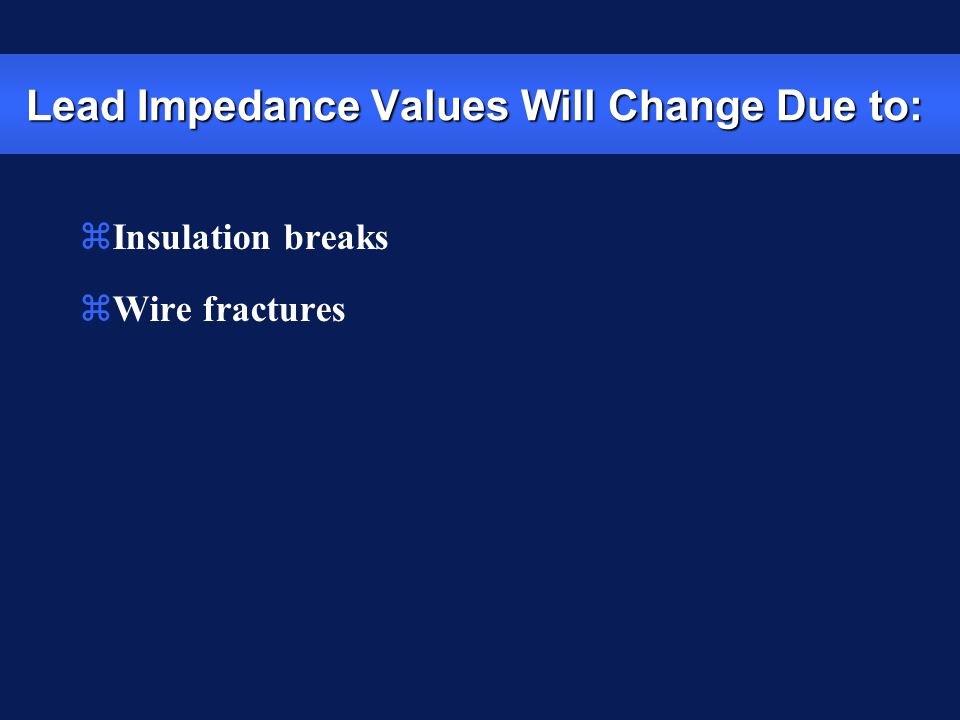Lead Impedance Values Will Change Due to: