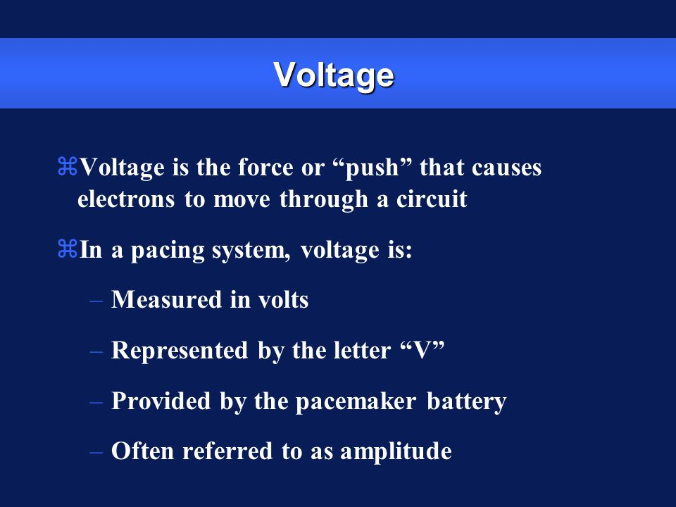 Voltage Voltage is the force or push that causes electrons to move through a circuit. In a pacing system, voltage is: