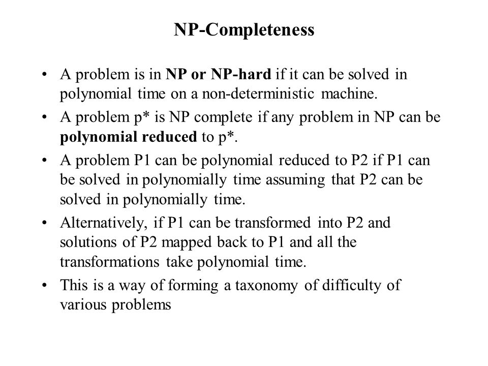 NP-Completeness A problem is in NP or NP-hard if it can be solved in polynomial time on a non-deterministic machine.