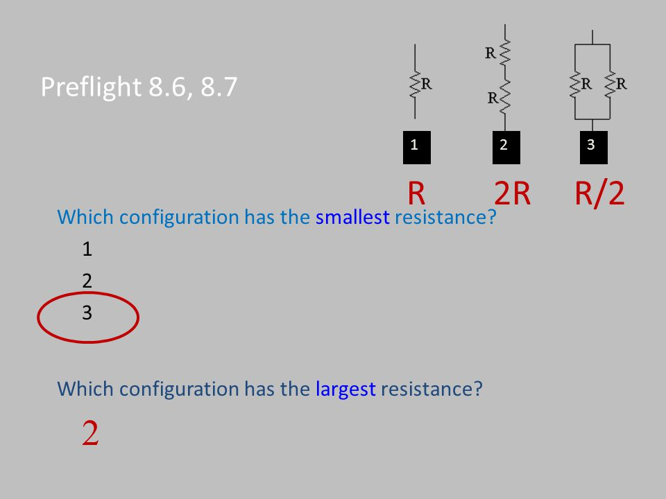 Preflight 8.6, 8.7 1. 2. 3. R 2R R/2. Which configuration has the smallest resistance