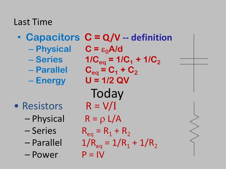 Today Resistors R = V/I Last Time Capacitors C = Q/V -- definition