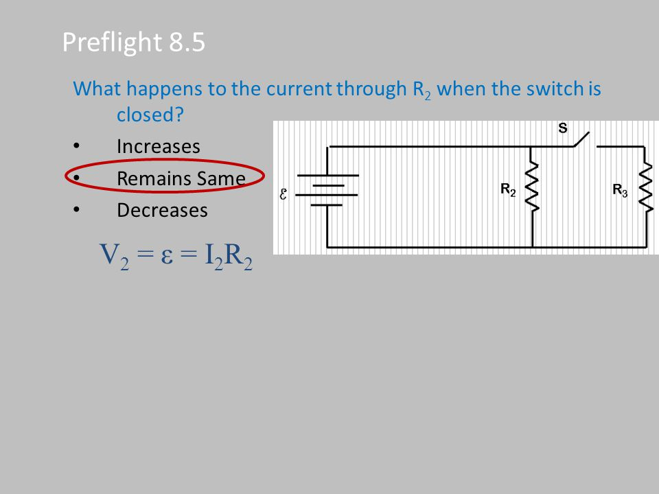 Preflight 8.5 What happens to the current through R2 when the switch is closed Increases. Remains Same.