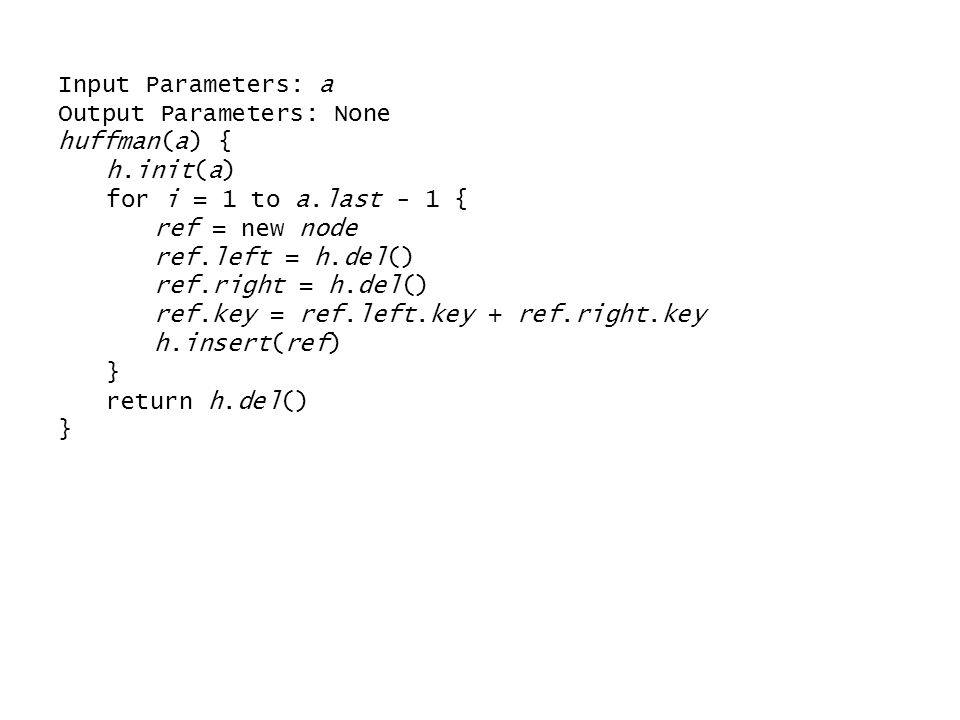 Input Parameters: a Output Parameters: None. huffman(a) { h.init(a) for i = 1 to a.last - 1 { ref = new node.