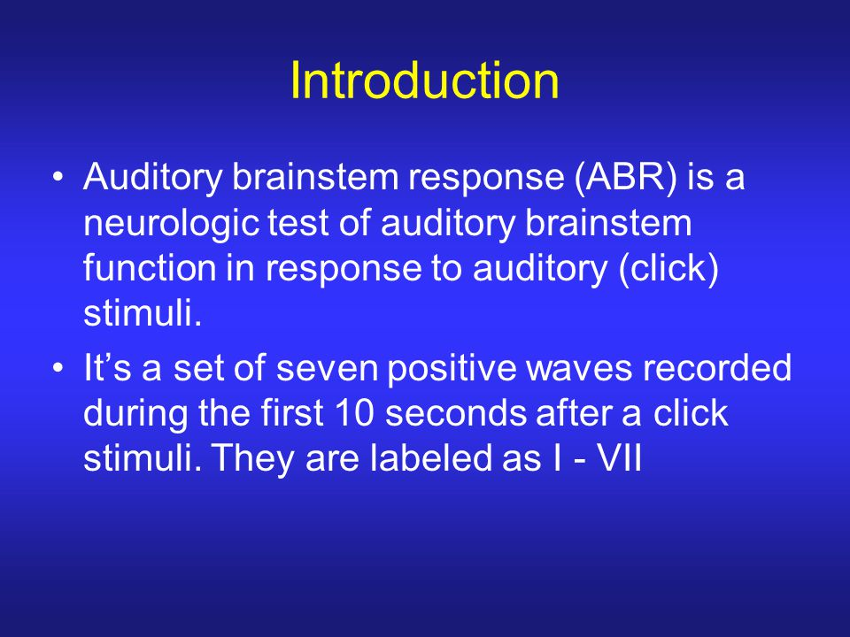 Introduction Auditory brainstem response (ABR) is a neurologic test of auditory brainstem function in response to auditory (click) stimuli.