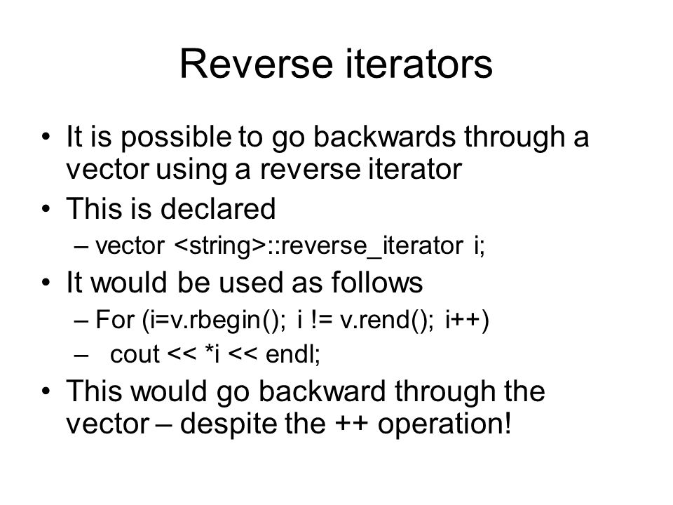 Reverse iterators It is possible to go backwards through a vector using a reverse iterator. This is declared.