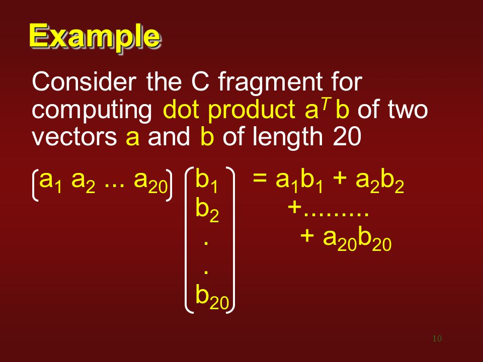 Example Consider the C fragment for computing dot product aT b of two vectors a and b of length 20.