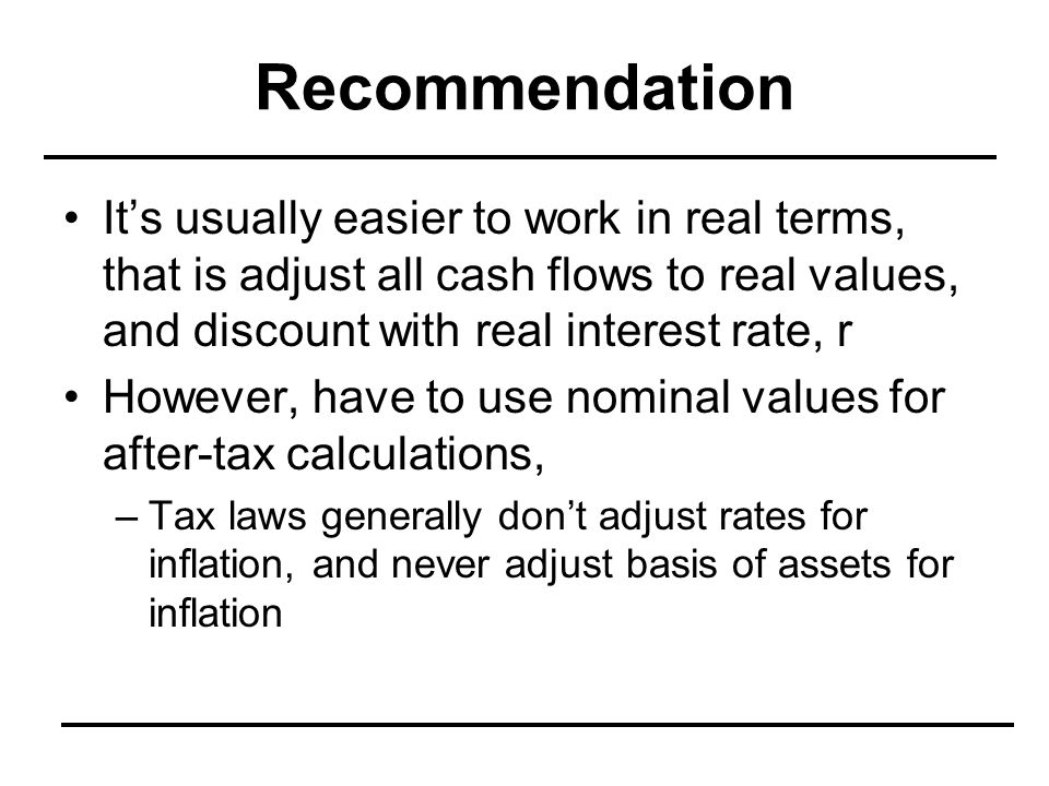 Recommendation It's usually easier to work in real terms, that is adjust all cash flows to real values, and discount with real interest rate, r.