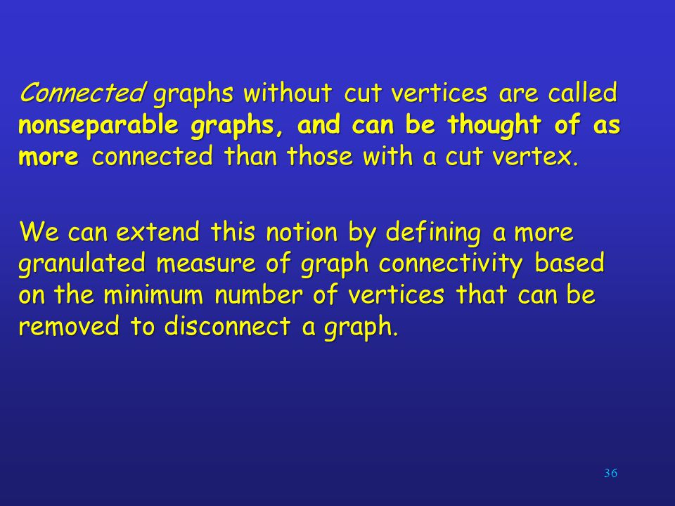Connected graphs without cut vertices are called nonseparable graphs, and can be thought of as more connected than those with a cut vertex.