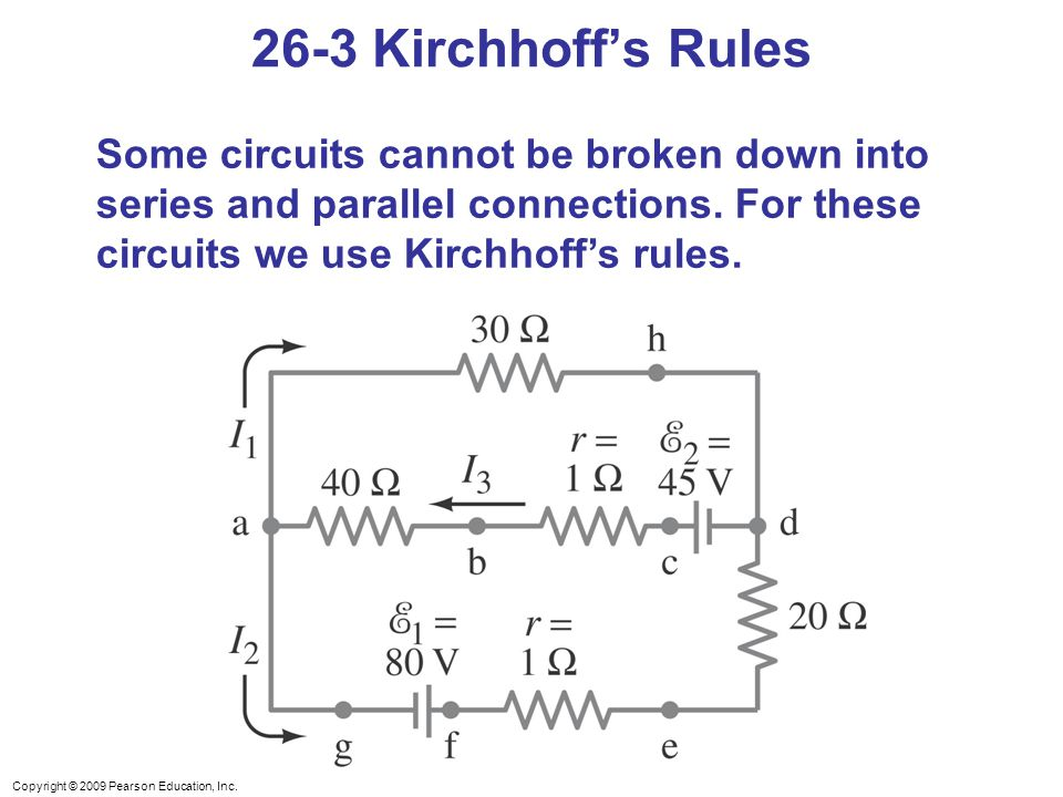 26-3 Kirchhoff's Rules Some circuits cannot be broken down into series and parallel connections. For these circuits we use Kirchhoff's rules.