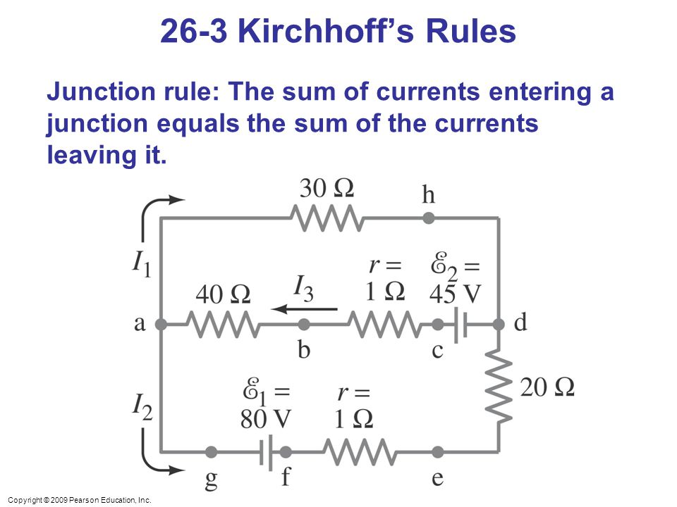 26-3 Kirchhoff's Rules Junction rule: The sum of currents entering a junction equals the sum of the currents leaving it.