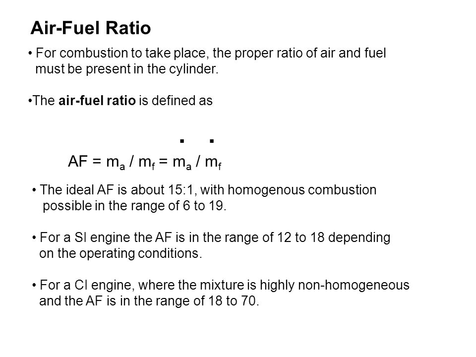 Air-Fuel Ratio For combustion to take place, the proper ratio of air and fuel must be present in the cylinder.