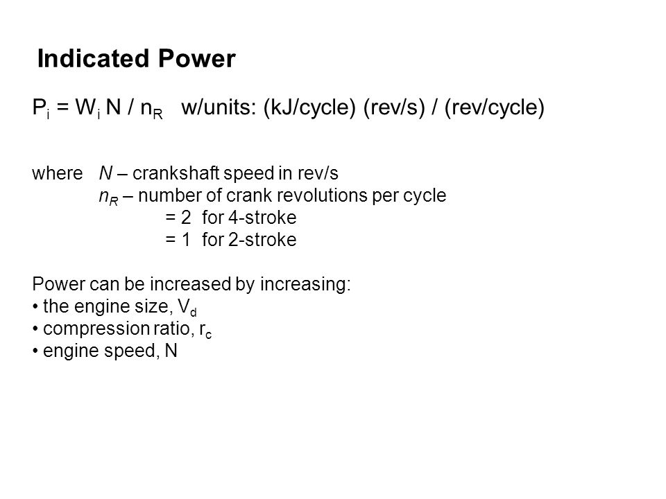Indicated Power Pi = Wi N / nR w/units: (kJ/cycle) (rev/s) / (rev/cycle) where N – crankshaft speed in rev/s.