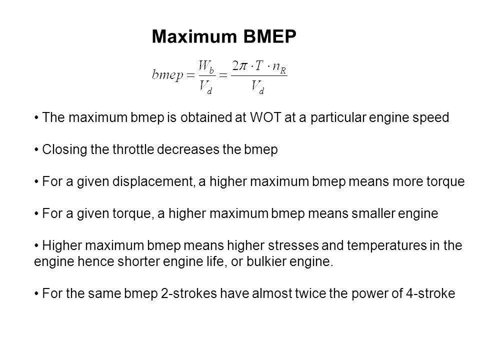 Maximum BMEP The maximum bmep is obtained at WOT at a particular engine speed. Closing the throttle decreases the bmep.