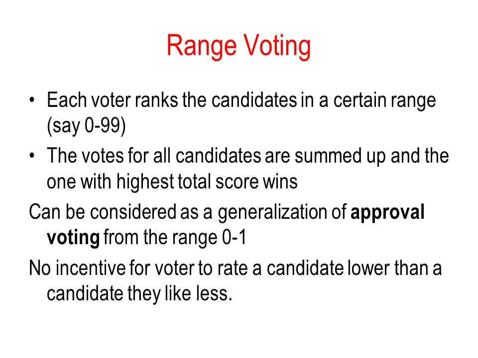 Range Voting Each voter ranks the candidates in a certain range (say 0-99)