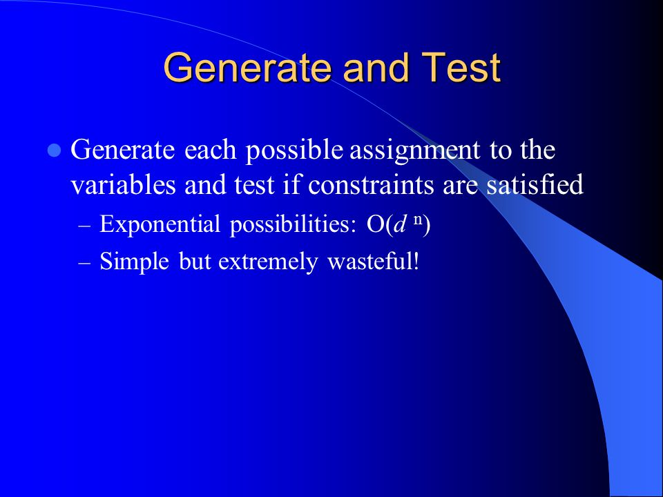 Generate and Test Generate each possible assignment to the variables and test if constraints are satisfied.