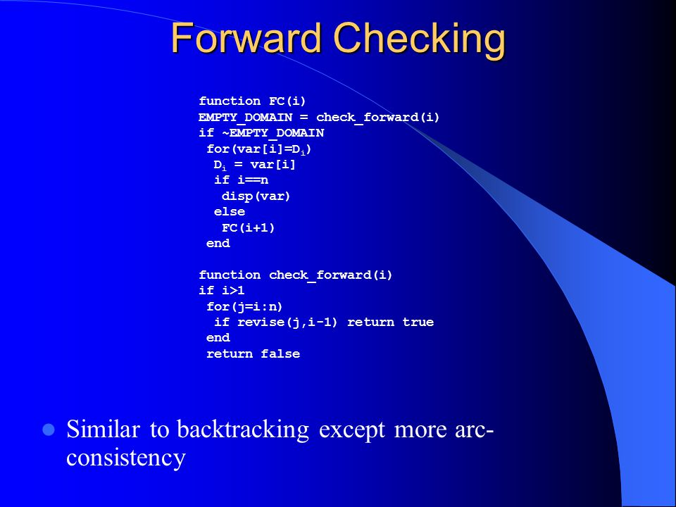 Forward Checking Similar to backtracking except more arc-consistency