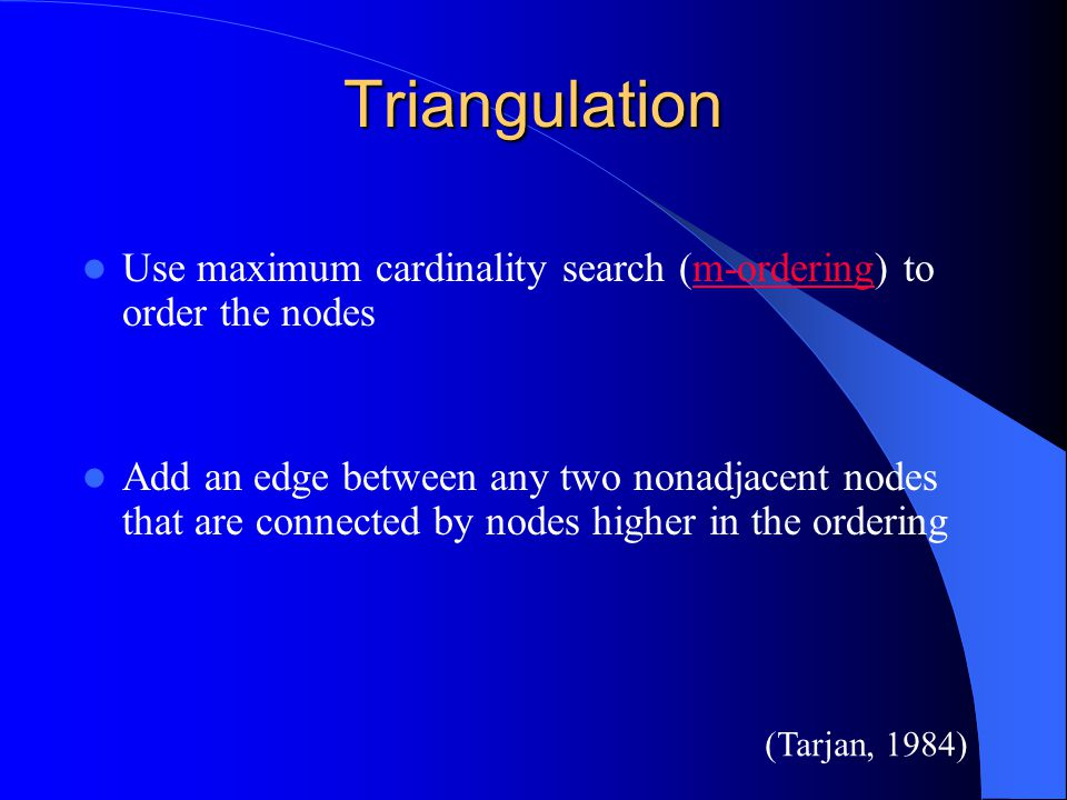 Triangulation Use maximum cardinality search (m-ordering) to order the nodes.