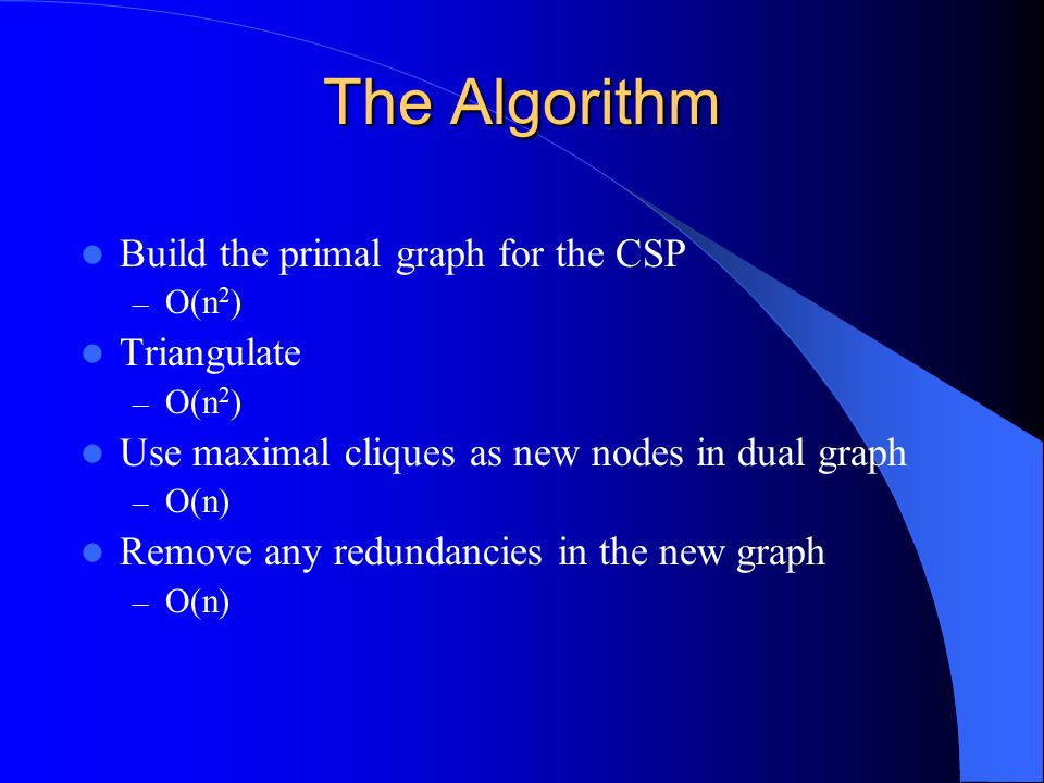 The Algorithm Build the primal graph for the CSP Triangulate