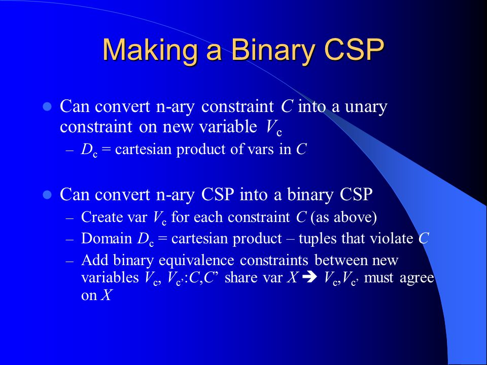 Making a Binary CSP Can convert n-ary constraint C into a unary constraint on new variable Vc. Dc = cartesian product of vars in C.