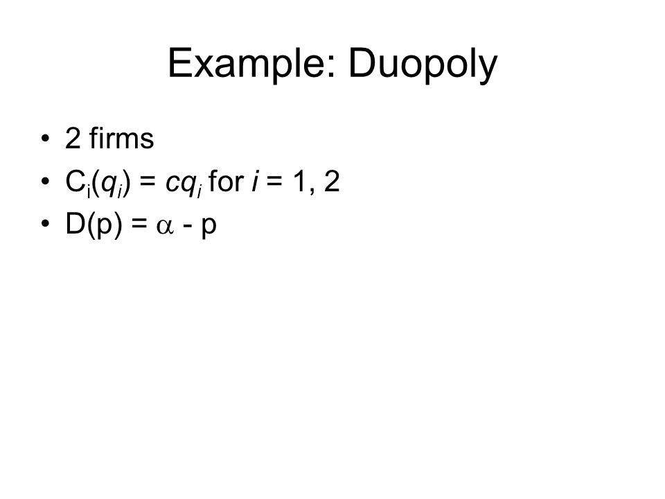 Example: Duopoly 2 firms Ci(qi) = cqi for i = 1, 2 D(p) = a - p