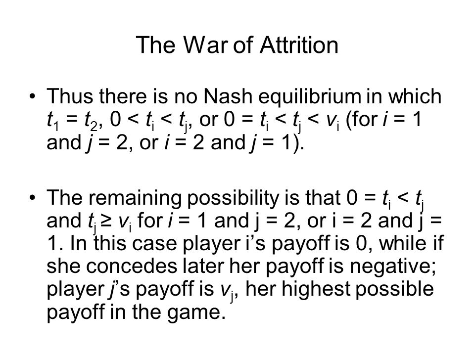 The War of Attrition Thus there is no Nash equilibrium in which t1 = t2, 0 < ti < tj, or 0 = ti < tj < vi (for i = 1 and j = 2, or i = 2 and j = 1).