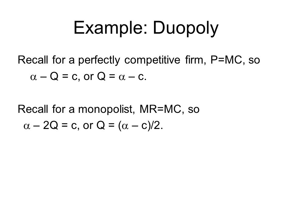 Example: Duopoly Recall for a perfectly competitive firm, P=MC, so