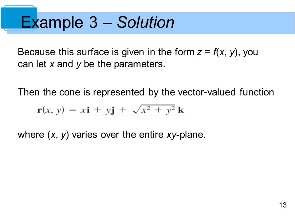Example 3 – Solution Because this surface is given in the form z = f(x, y), you can let x and y be the parameters.