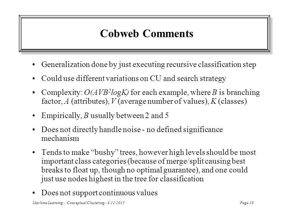 Cobweb Comments Generalization done by just executing recursive classification step. Could use different variations on CU and search strategy.