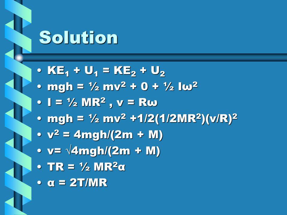 Solution KE1 + U1 = KE2 + U2 mgh = ½ mv2 + 0 + ½ Iω2