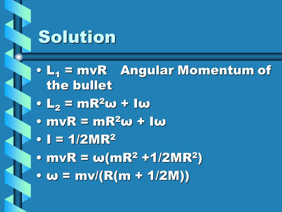 Solution L1 = mvR Angular Momentum of the bullet L2 = mR2ω + Iω