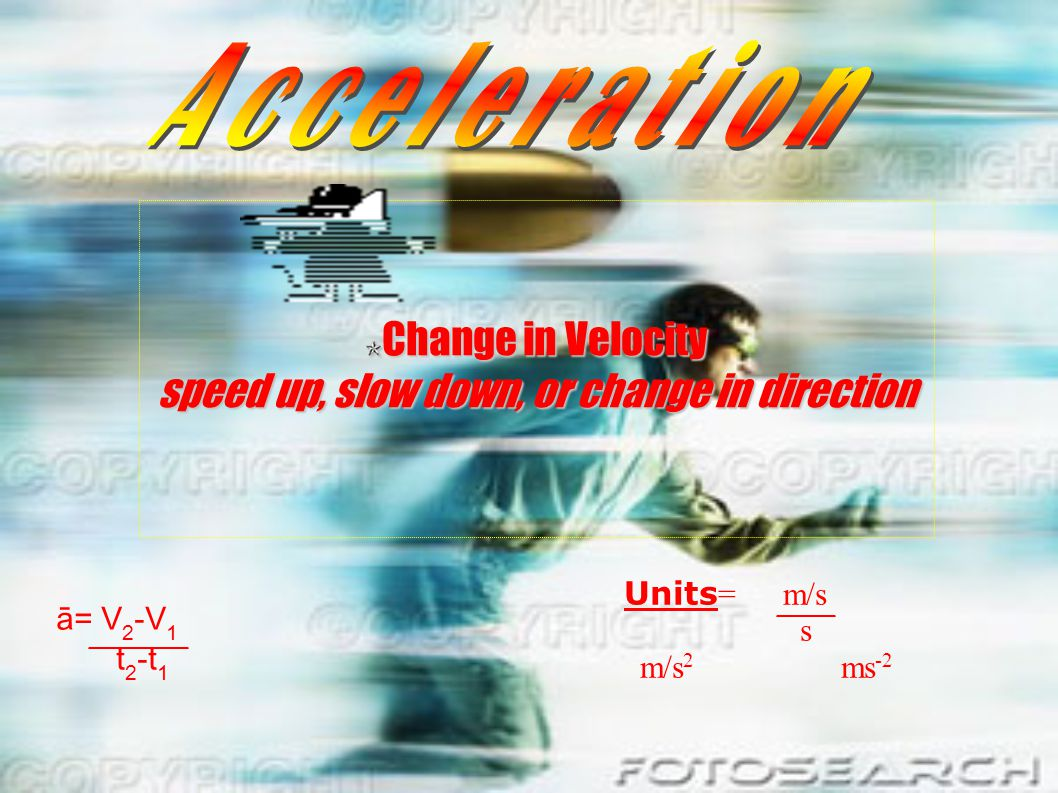 Change in Velocity speed up, slow down, or change in direction