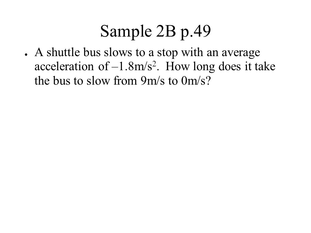 Sample 2B p.49 A shuttle bus slows to a stop with an average acceleration of –1.8m/s2.